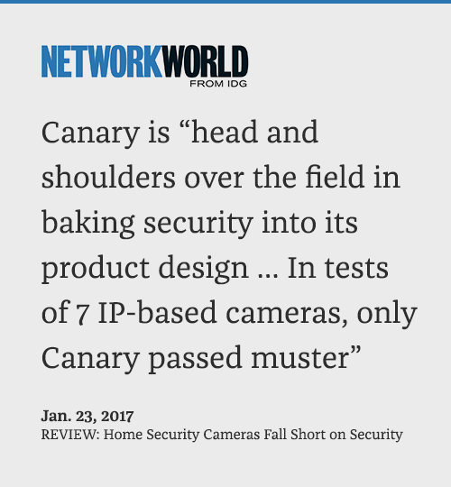 Canary is head and shoulders over the field in baking security into its product design ... In tests of 7 IP-based cameras, only Canary passed muster. -NetworkWorld, January 23, 2017